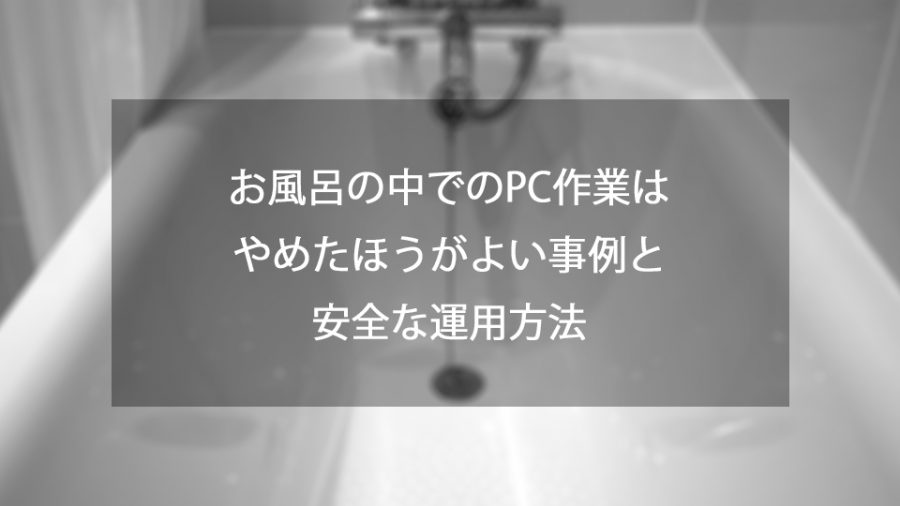 お風呂の中でのPC作業はやめたほうがよい事例と安全な運用方法