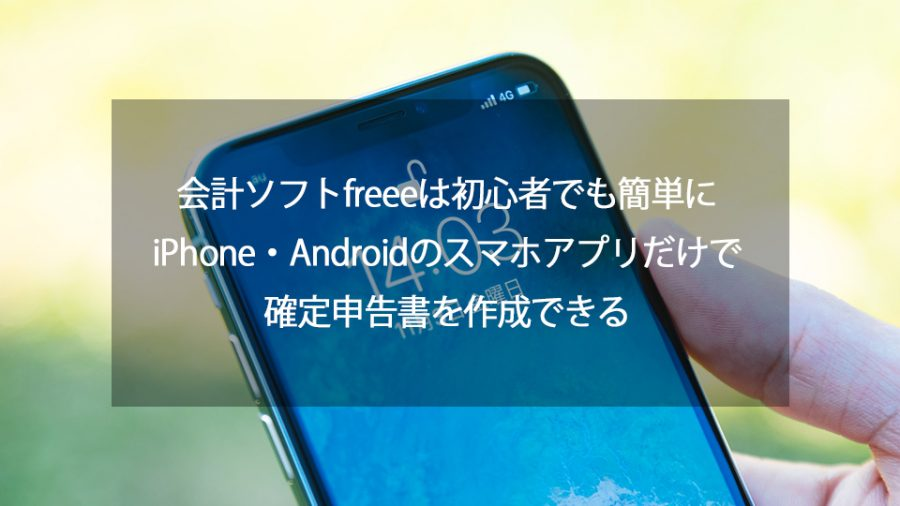 会計ソフトfreeeは初心者でも簡単にiPhone・Androidのスマホアプリだけで確定申告書を作成できる