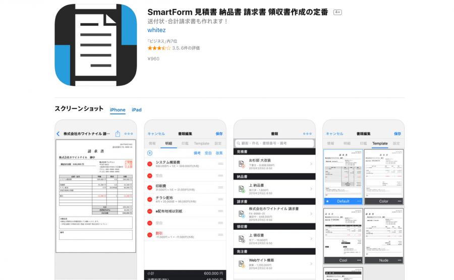 国内App Storeビジネス部門ランキング 第1位獲得!  【直感操作!PC不要!iCloudにも対応!】  「SmartForm(スマートフォーム)」は簡単に本格的な書類(見積書・納品書・請求書・領収書・発注書)を作成出来る仕事効率化ソフトになります。  PCを使えない・使いたくない、手書きをやめたい!移動中や待ち時間を利用してスマートに書類を作成したいって方にオススメ!  作成した書類はPDFファイルとして保存されます。 クライアントに合わせて、LINE・メール・AirPrint(Wi-Fi印刷)・画像保存・Dropbox等の書類提供を支援します。  郵送やFAXを送る際の送付状作成もおまかせ! 「送付状はPCの出番か。。」とは言わせません。  出先のコンビニでも印刷可能! 素早い対応で他社との差別化間違いなし! (別途PrintSmash等をインストール)  【主な機能】  ●Backup(iCloud) まさかの時にも安心!書類・各種設定情報をiCloudへ保存します。 機種変更の際はもちろん、他の端末への複製にも。  ●顧客管理 顧客リストの他に顧客別の書類表示や、顧客情報の自動入力された書類を作成可能! 顧客情報はCSVファイルに書き出し可能(DM・挨拶状・年賀状ソフト等) その他書類(送付状・FAX送付状・顧客発行書類「発注書・受領書等」・合計請求書)の作成も。  ●印影の作成&押印機能 SmartFormには印影作成機能を実装しています。 印影画像の事前準備は必要なく、面倒な押印作業からも解放されます。  ●最近削除した書類機能 削除した書類は30日間保存しております。 過って削除してしまった書類も安心して復元出来ます。  【特徴】  ●設定 毎回入力の面倒な請求者情報、銀行口座情報の保存 消費税率設定  ●細かな税設定 項目毎に外税・内税・非課税・不課税・免税・対象外から選択可能 税区分の混在した書類作成も対応。 源泉所得税設定  ●転記 見積書->納品書->請求書->領収書へと簡単な操作にて転記可能  ●検索&絞り込み 顧客名・件名・書類番号・備考から検索可能! また、ステータスからの絞り込みにも対応。 スマートな顧客対応を強力支援します。  ●商品台帳 事前に明細の項目情報を登録出来ます。 よりスマートな書類作成を可能に。  ●Template 書類をお好みのスタイルへ着せ替え出来ます。 カラー設定・行埋め機能(明細の最低行数)を使ってさらにお好みのスタイルへ!  ●カスタムTemplate 標準のTemplateは物足りない!という方へ自作のTemplateを利用可能に設計しています! ※Templateの操作はHTML+CSSの知識を要します。